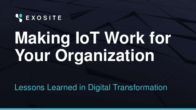 Making IoT Work for Your Organization Lessons Learned in Digital Transformation