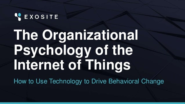 The Organizational Psychology of the Internet of Things How to Use Technology to Drive Behavioral Change