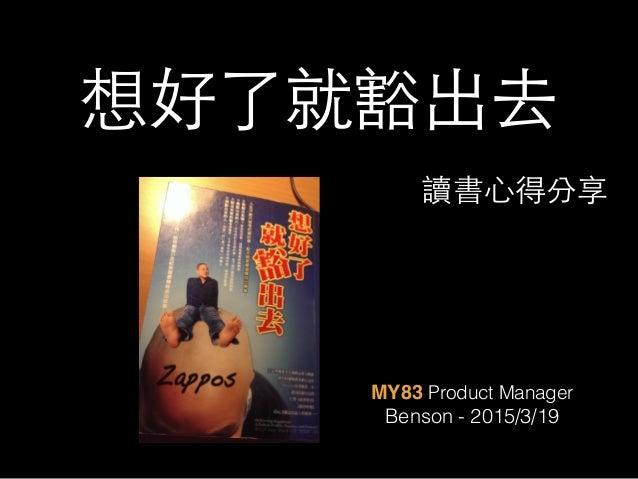 想好了就豁出去 MY83 Product Manager Benson - 2015/3/19 讀書⼼心得分享