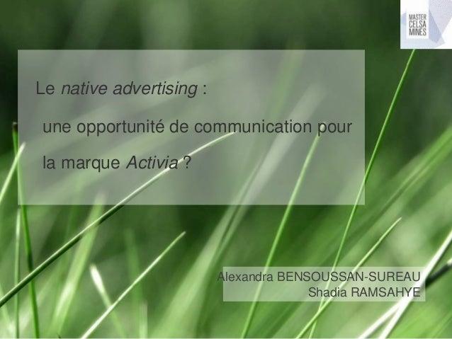 Le native advertising : une opportunité de communication pour la marque Activia ? Alexandra BENSOUSSAN-SUREAU Shadia RAMSA...
