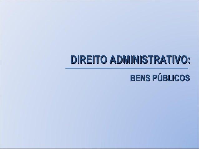 BENS PÚBLICOSBENS PÚBLICOS DIREITO ADMINISTRATIVO:DIREITO ADMINISTRATIVO: