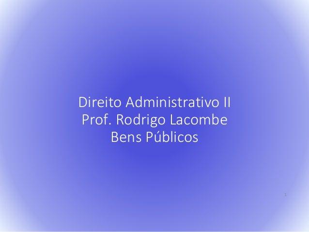 Direito Administrativo II  Prof. Rodrigo Lacombe  Bens Públicos  1