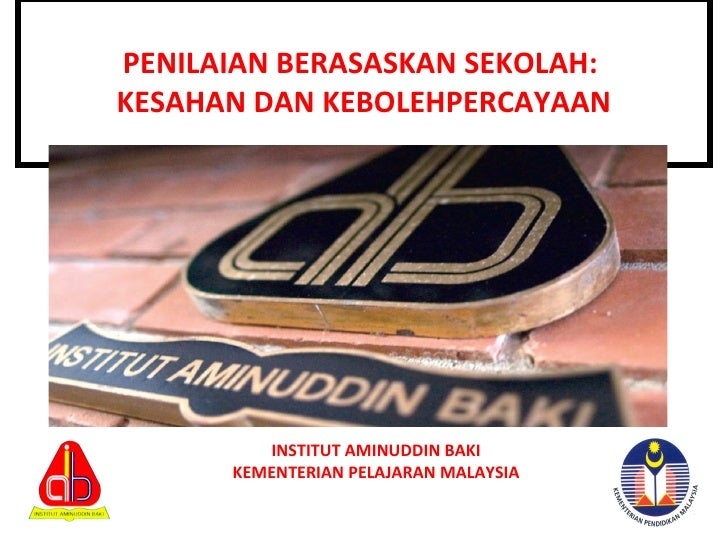 PENILAIAN BERASASKAN SEKOLAH:  KESAHAN DAN KEBOLEHPERCAYAAN INSTITUT AMINUDDIN BAKI KEMENTERIAN PELAJARAN MALAYSIA