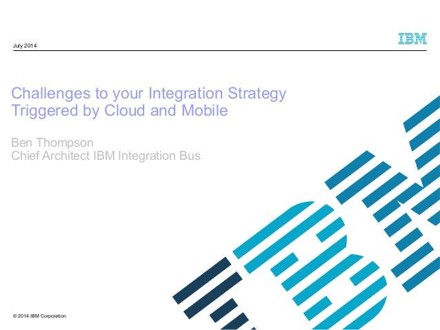 © 2014 IBM Corporation Challenges to your Integration Strategy Triggered by Cloud and Mobile Ben Thompson Chief Architect ...