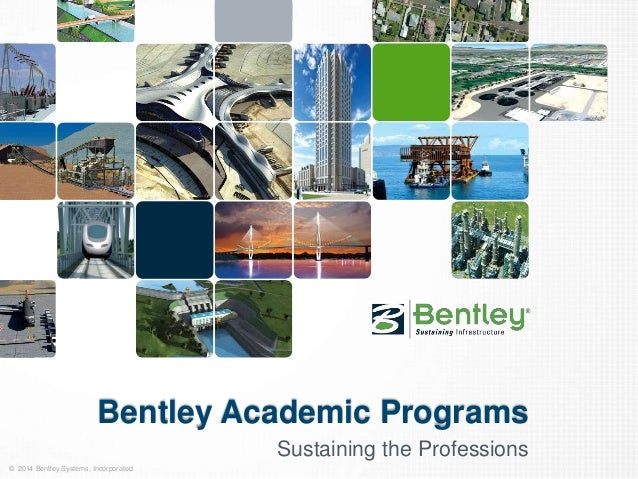Bentley Academic Programs  © 2014 Bentley Systems, Incorporated  Sustaining the Professions