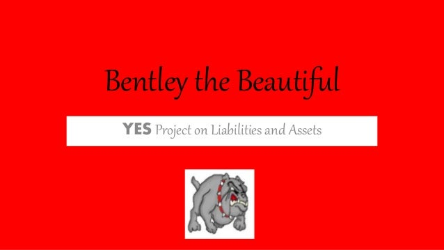 Bentley the Beautiful YES Project on Liabilities and Assets