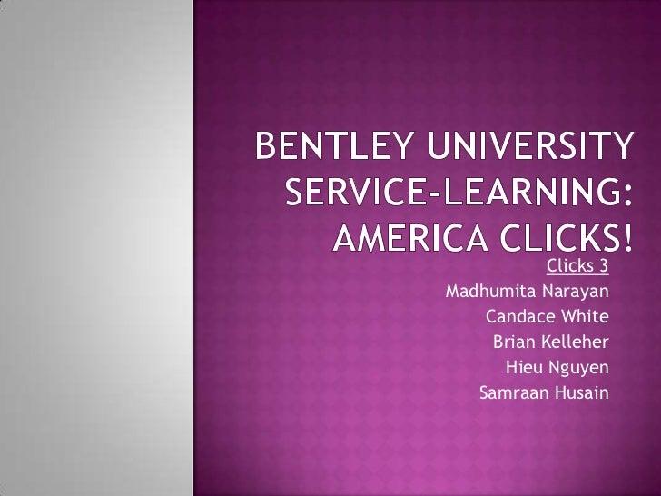 Bentley UniversityService-Learning:America Clicks!<br />Clicks 3<br />Madhumita Narayan<br />Candace White<br />Brian Kell...