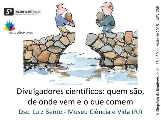 Dsc. Luiz Bento - Museu Ciência e Vida (RJ) Divulgadores científicos: quem são, de onde vem e o que comem VSimpósiodaBiodi...