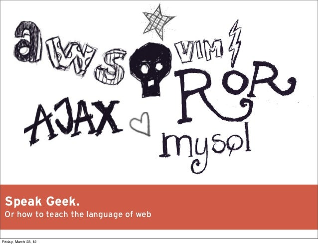 Speak Geek. Or how to teach the language of webFriday, March 23, 12