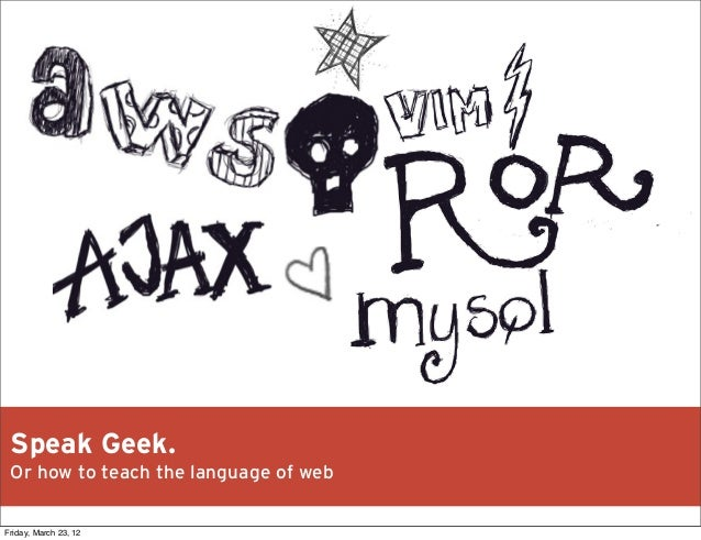 Speak Geek. Or how to teach the language of web Friday, March 23, 12