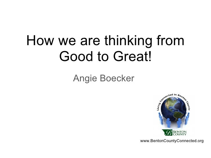 How we are thinking from Good to Great! Angie Boecker www.BentonCountyConnected.org