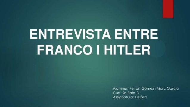 ENTREVISTA ENTRE FRANCO I HITLER Alumnes: Ferran Gómez i Marc Garcia Curs: 2n Batx. B Assignatura: Història