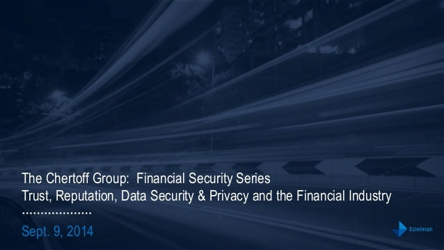 The Chertoff Group: Financial Security Series  Trust, Reputation, Data Security & Privacy and the Financial Industry  Sept...