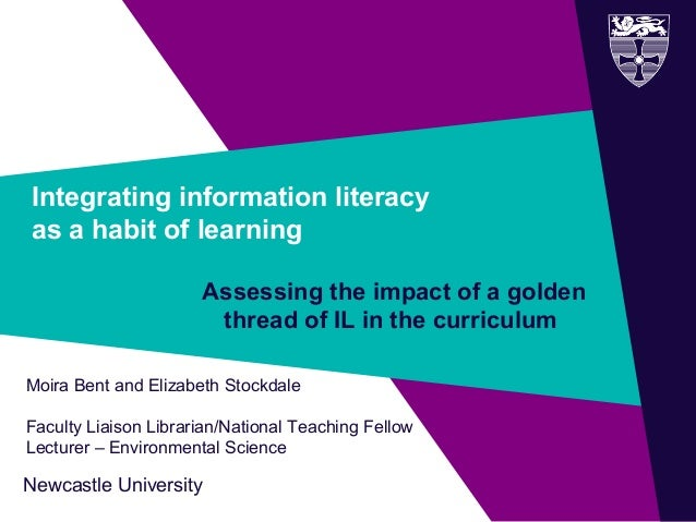 Newcastle University Integrating information literacy as a habit of learning Assessing the impact of a golden thread of IL...