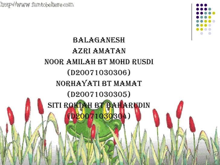 <ul><li>BALAGANESH </li></ul><ul><li>AZRI AMATAN </li></ul><ul><li>NOOR AMILAH BT MOHD RUSDI </li></ul><ul><li>(D200710303...