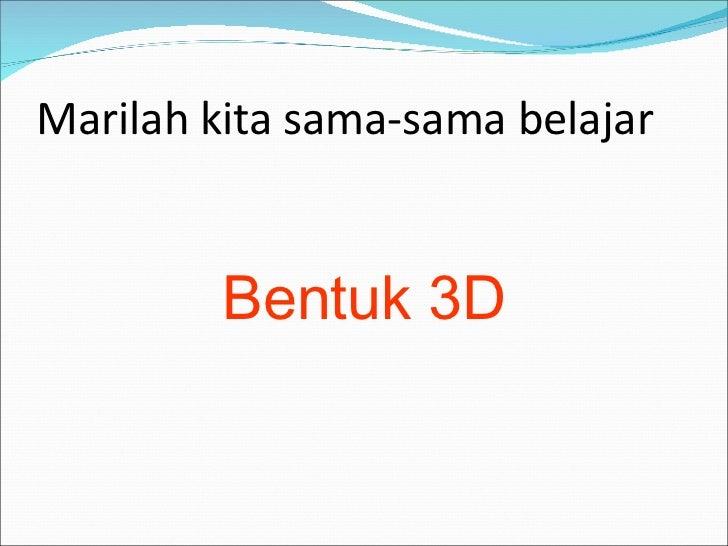Marilah kita sama-sama belajar <ul><li>Bentuk 3D </li></ul>