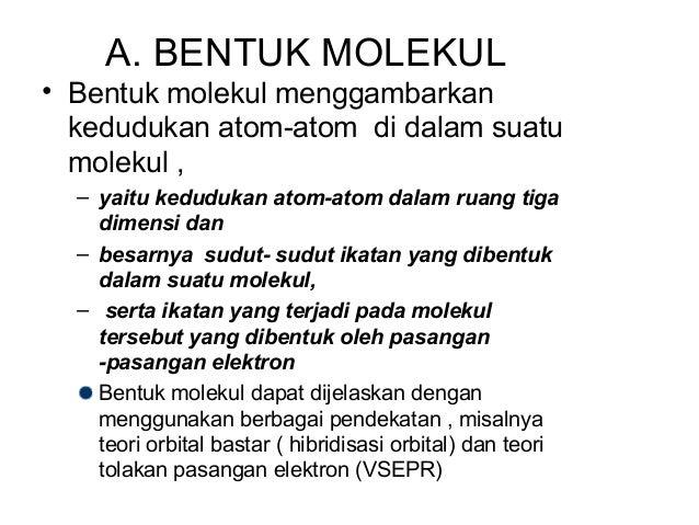 A. BENTUK MOLEKUL• Bentuk molekul menggambarkan  kedudukan atom-atom di dalam suatu  molekul ,  – yaitu kedudukan atom-ato...