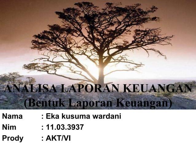ANALISA LAPORAN KEUANGAN (Bentuk Laporan Keuangan) Nama : Eka kusuma wardani Nim : 11.03.3937 Prody : AKT/VI