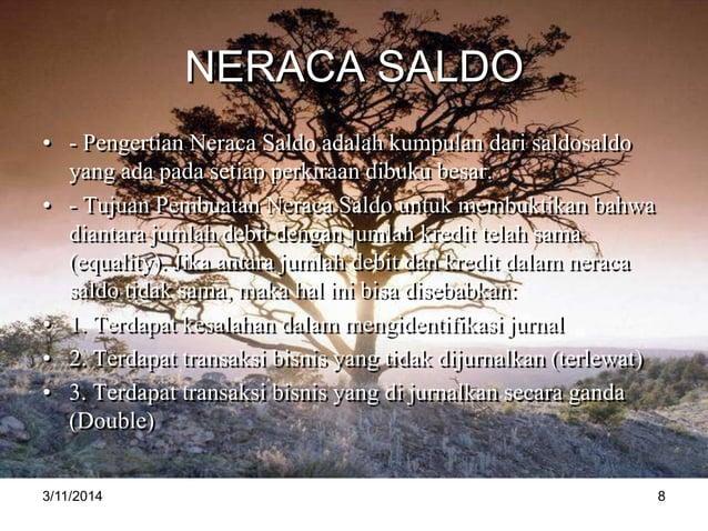 NERACA SALDO • - Pengertian Neraca Saldo adalah kumpulan dari saldosaldo yang ada pada setiap perkiraan dibuku besar. • - ...