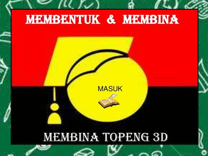 MEMBENTUK & MEMBINA         MASUK  MEMBINA TOPENG 3D