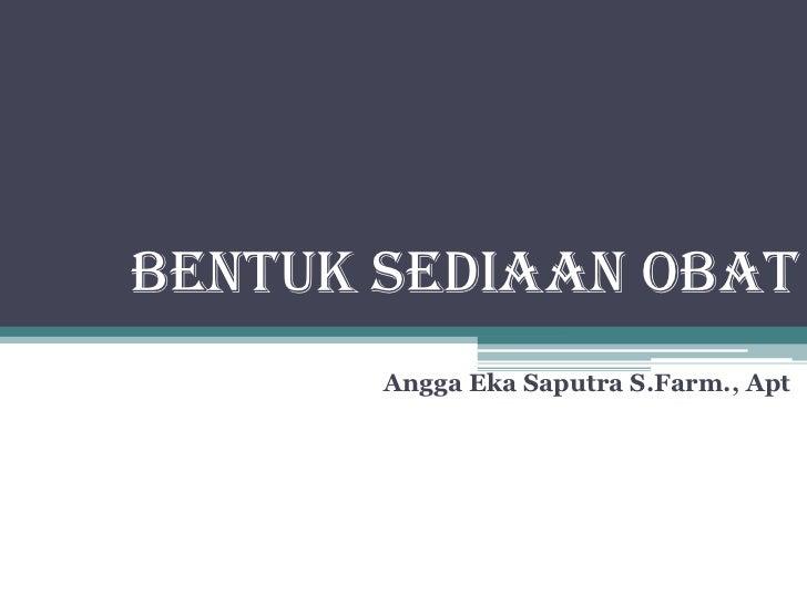 BENTUK SEDIAAN OBAT       Angga Eka Saputra S.Farm., Apt