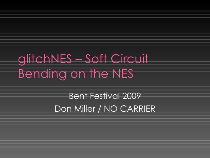 glitchNES – Soft Circuit Bending on the NES Bent Festival 2009 Don Miller / NO CARRIER