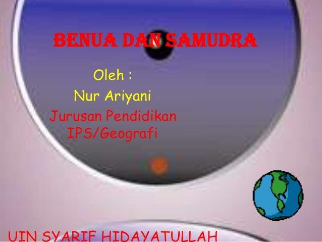 BENUA DAN SAMUDRA Oleh : Nur Ariyani Jurusan Pendidikan IPS/Geografi  UIN SYARIF HIDAYATULLAH