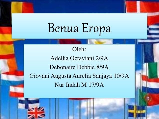 Benua Eropa Oleh: Adellia Octaviani 2/9A Debonaire Debbie 8/9A Giovani Augusta Aurelia Sanjaya 10/9A Nur Indah M 17/9A