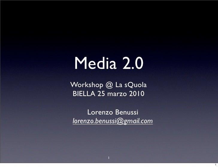 Media 2.0 Workshop @ La sQuola BIELLA 25 marzo 2010       Lorenzo Benussi lorenzo.benussi@gmail.com              1        ...