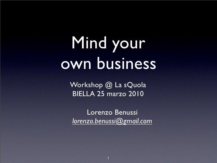 Mind your own business  Workshop @ La sQuola  BIELLA 25 marzo 2010        Lorenzo Benussi  lorenzo.benussi@gmail.com      ...