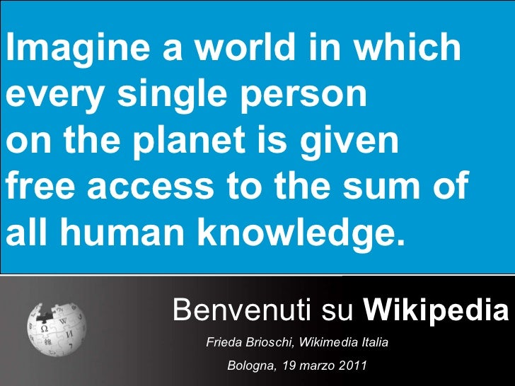Imagine a world in which  every single person  on the planet is given  free access to the sum of  all human knowledge. Ben...