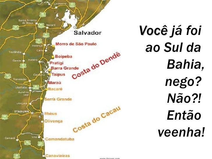 Você  já foi  ao Sul da  Bahia, nego?  Não?!  Então  veenha!