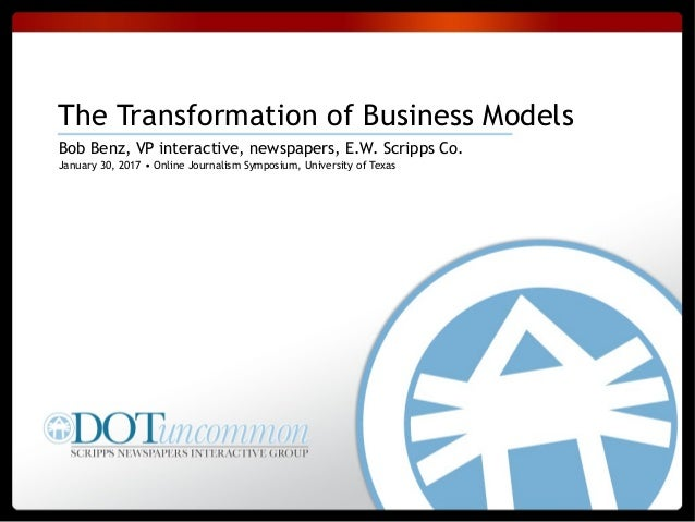 January 30, 2017 • Online Journalism Symposium, University of Texas The Transformation of Business Models Bob Benz, VP int...