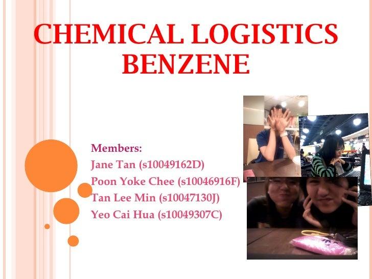 CHEMICAL LOGISTICS BENZENE Members:  Jane Tan (s10049162D) Poon Yoke Chee ( s10046916F) Tan Lee Min ( s10047130J) Yeo Cai ...