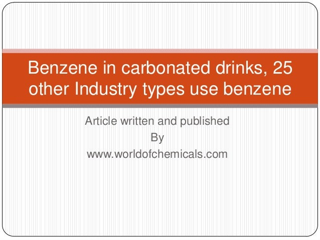 Benzene in carbonated drinks, 25 other Industry types use benzene Article written and published By www.worldofchemicals.co...
