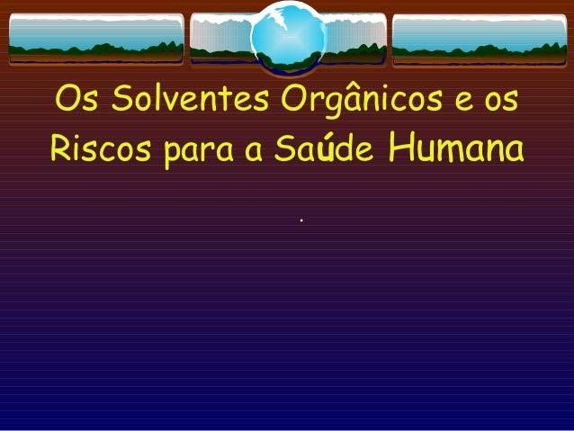 Os Solventes Orgânicos e os Riscos para a Saúde Humana .
