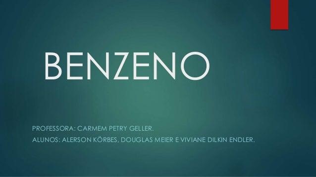 BENZENO PROFESSORA: CARMEM PETRY GELLER. ALUNOS: ALERSON KÖRBES, DOUGLAS MEIER E VIVIANE DILKIN ENDLER.