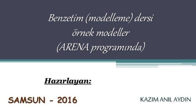 Benzetim (modelleme) dersi örnek modeller (ARENA programında) Hazırlayan: KAZIM ANIL AYDINSAMSUN - 2016