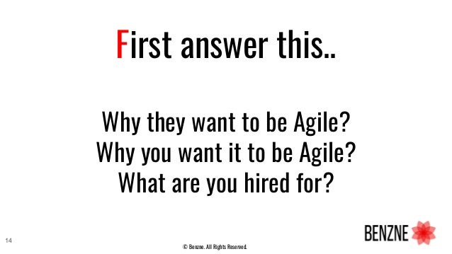 First answer this.. Why they want to be Agile? Why you want it to be Agile? What are you hired for? © Benzne. All Rights R...