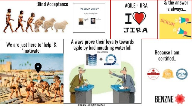 6 © Benzne. All Rights Reserved. Blind Acceptance AGILE = JIRA Because I am certified.. Always prove their loyalty towards ...