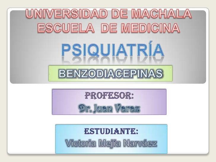UNIVERSIDAD DE MACHALAESCUELA  DE MEDICINA<br />Psiquiatría<br />BENZODIACEPINAS<br />PROFESOR:<br />Dr. Juan Varaz<br />E...