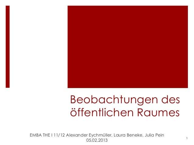 Beobachtungen des                  öffentlichen RaumesEMBA THE I 11/12 Alexander Eychmüller, Laura Beneke, Julia Pein     ...