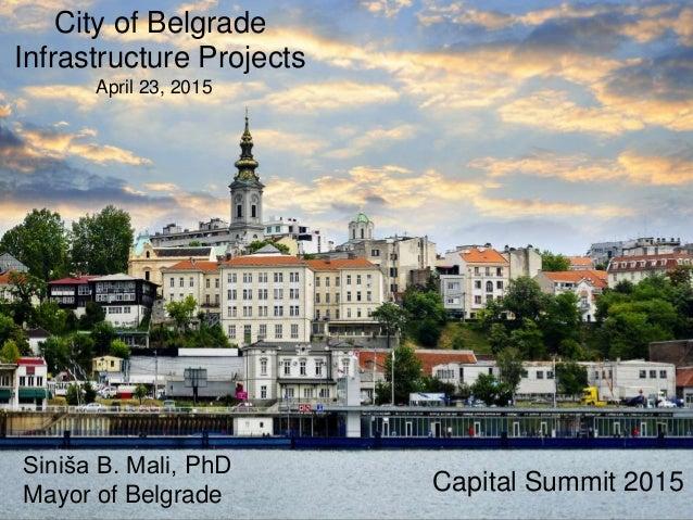 Capital Summit 2015 Siniša B. Mali, PhD Mayor of Belgrade April 23, 2015 City of Belgrade Infrastructure Projects