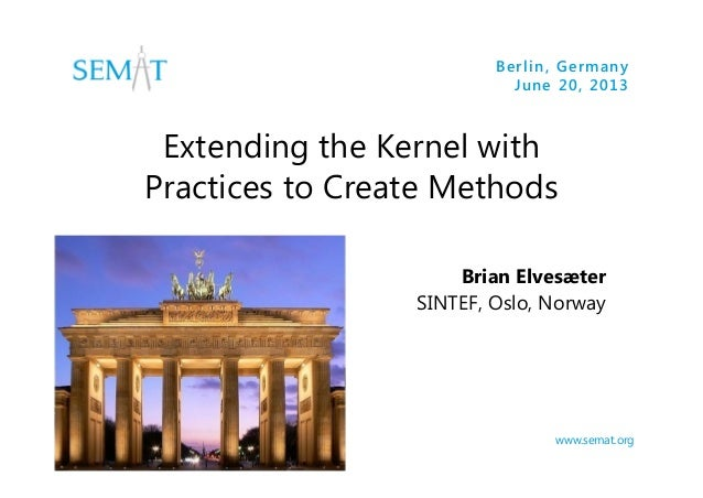 Berlin, Germany June 20, 2013  Extending the Kernel with Practices to Create Methods Brian Elvesæter SINTEF, Oslo, Norway ...