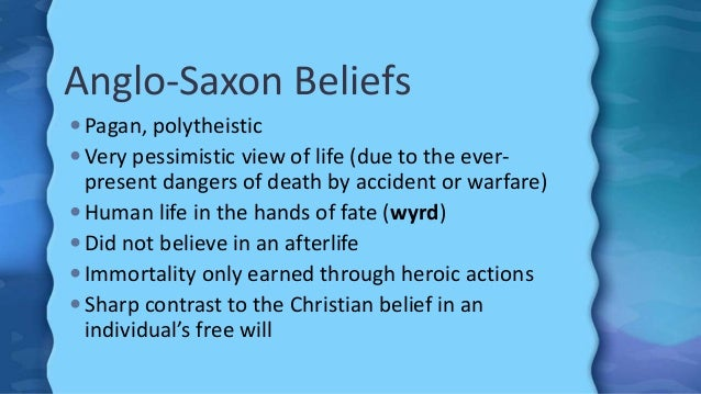 Anglo-Saxon Beliefs  Pagan, polytheistic  Very pessimistic view of life (due to the ever- present dangers of death by ac...
