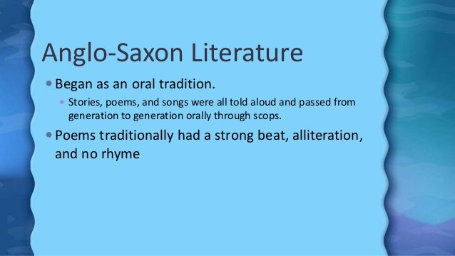 Anglo-Saxon Literature  Began as an oral tradition.  Stories, poems, and songs were all told aloud and passed from gener...