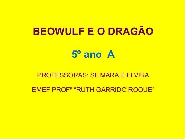 """BEOWULF E O DRAGÃO          5º ano A PROFESSORAS: SILMARA E ELVIRAEMEF PROFª """"RUTH GARRIDO ROQUE"""""""