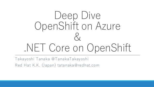 Deep Dive OpenShift on Azure & .NET Core on OpenShift Takayoshi Tanaka @TanakaTakayoshi Red Hat K.K. (Japan) tatanaka@redh...