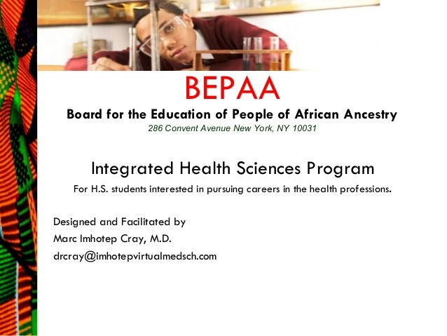 BEPAA  Board for the Education of People of African Ancestry 286 Convent Avenue New York, NY 10031  Integrated Health Scie...