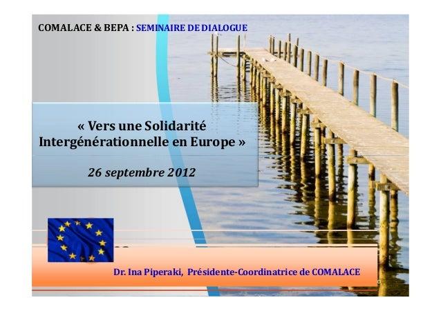 COMALACE & BEPA : SEMINAIRE DE DIALOGUE  « Vers une Solidarité Intergénérationnelle en Europe » 26 septembre 2012  Dr. Ina...